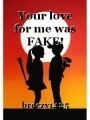 Your love for me was FAKE!