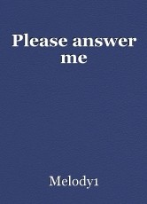 Please answer me