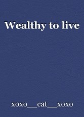 Wealthy to live