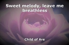 Sweet melody, leave me breathless
