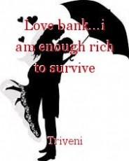 Love bank...i am enough rich to survive