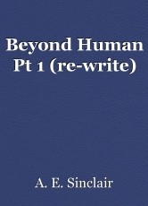 Beyond Human Pt 1 (re-write)