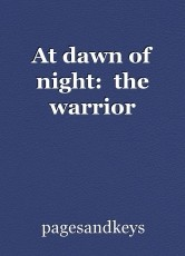 At dawn of night:  the warrior