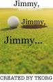 Jimmy, Jimmy, Jimmy...