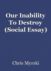 Our Inability To Destroy (Social Essay)
