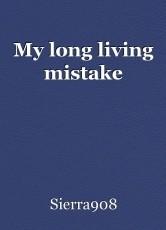 My long living mistake