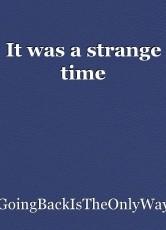 It was a strange time