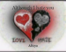 Although I hate you