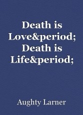 Death is Love. Death is Life.