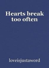Hearts break too often