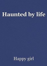 Haunted by life