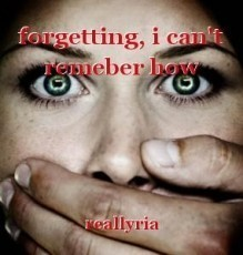 forgetting, i can't remeber how