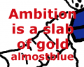 Ambition is a slab of gold