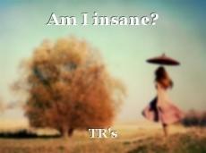 Am I insane?