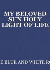 MY BELOVED SUN HOLY LIGHT OF LIFE