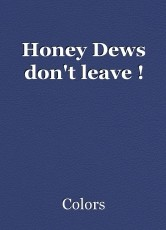 Honey Dews don't leave !