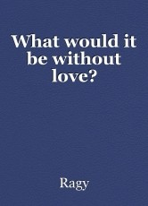 What would it be without love?
