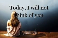 Today, I will not think of you