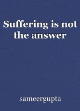 Suffering is not the answer