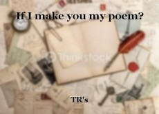If I make you my poem?