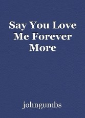 Say You Love Me Forever More