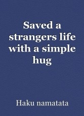 Saved a strangers life with a simple hug