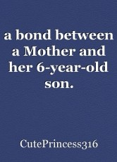 a bond between a Mother and her 6-year-old son.