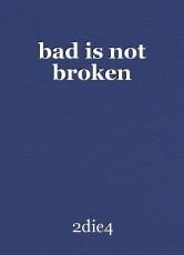 bad is not broken