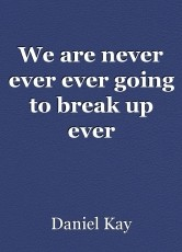 We are never ever ever going to break up ever