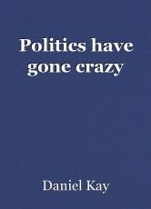 Politics have gone crazy