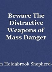 Beware The Distractive Weapons of Mass Danger (DWMD)