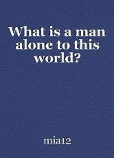 What is a man alone to this world?