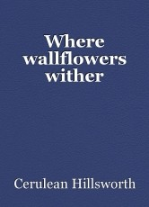Where wallflowers wither