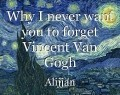 Why I never want you to forget Vincent Van Gogh