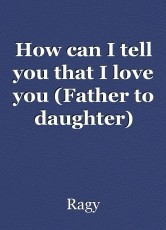 How can I tell you that I love you (Father to daughter)