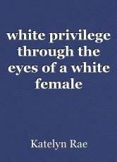 white privilege through the eyes of a white female