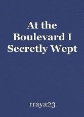 At the Boulevard I Secretly Wept