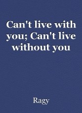 Can't live with you; Can't live without you