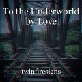 To the Underworld by Love