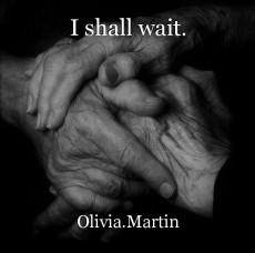 I shall wait.
