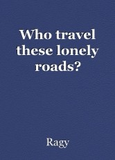 Who travel these lonely roads?
