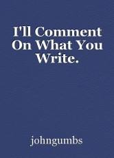 I'll Comment On What You Write.