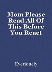 Mom Please Read All Of This Before You React