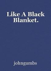 Like A Black Blanket.