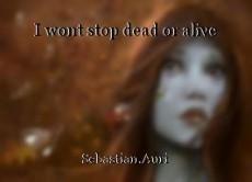 I wont stop dead or alive