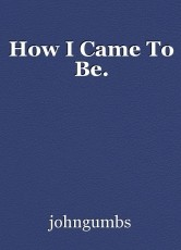 How I Came To Be.