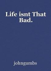 Life isnt That Bad.