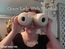 Crazy Lady With Meatball Eyes