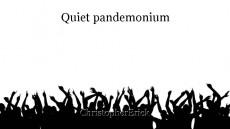 Quiet pandemonium