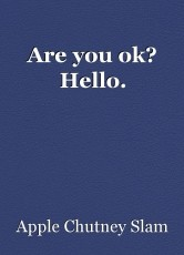 Are you ok? Hello.